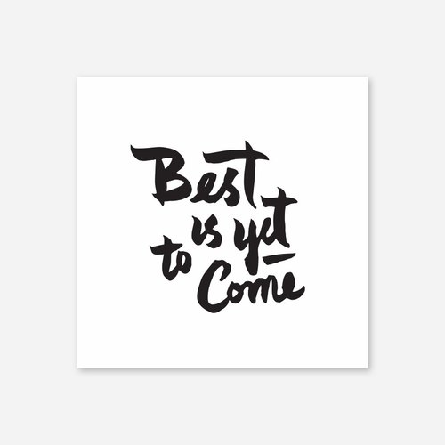 "Best is yet to come, Print, 5""x5"""